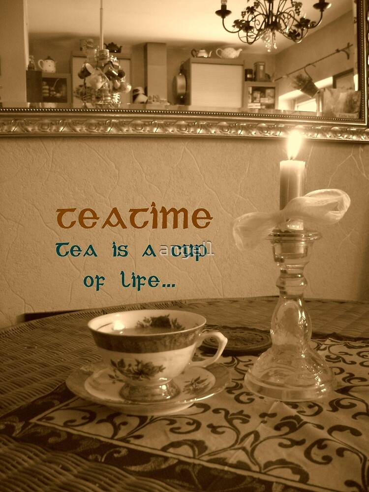 Teatime ~ Tea is a cup of LIFE  by ©The Creative  Minds