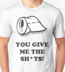You give me the sh*ts ! Unisex T-Shirt