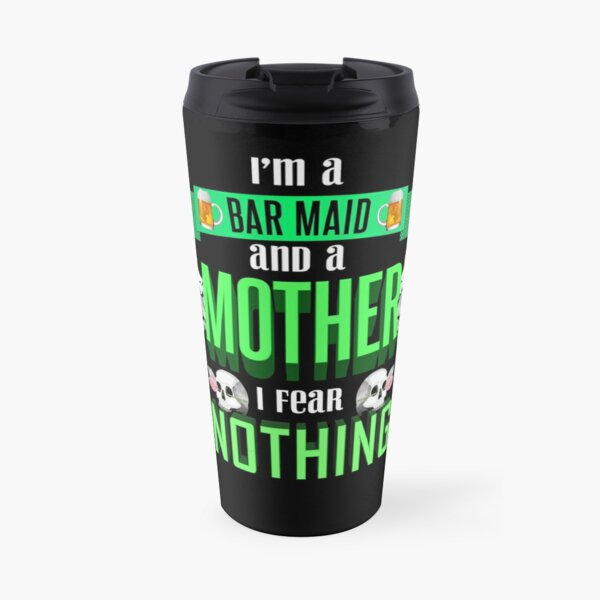 im a bar maid and a mother I fear nothing Travel Mug