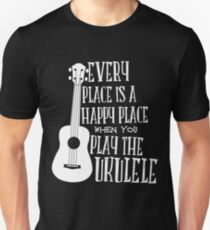 EVERY PLACE IS A HAPPY PLACE WHEN YOU PLAY THE UKULELE Unisex T-Shirt