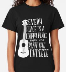 EVERY PLACE IS A HAPPY PLACE WHEN YOU PLAY THE UKULELE Classic T-Shirt