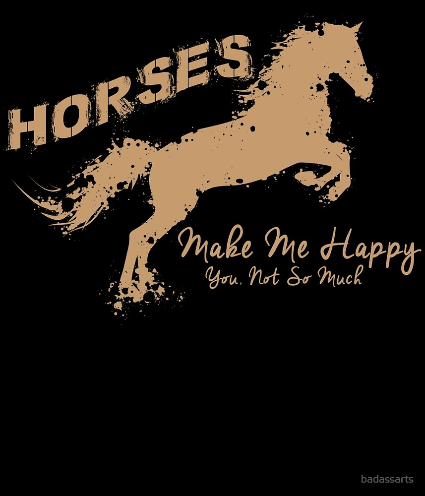 HORSES MAKE ME HAPPY YOU NOT SO MUCH by badassarts