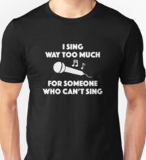 I Sing Way Too Much T-Shirt
