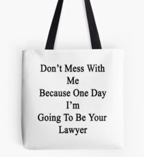 Don't Mess With Me Because One Day I'm Going To Be Your Lawyer  Tote Bag