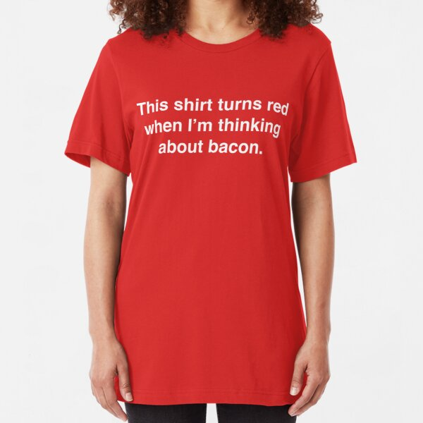 This shirt turns red when I'm thinking about bacon. Slim Fit T-Shirt