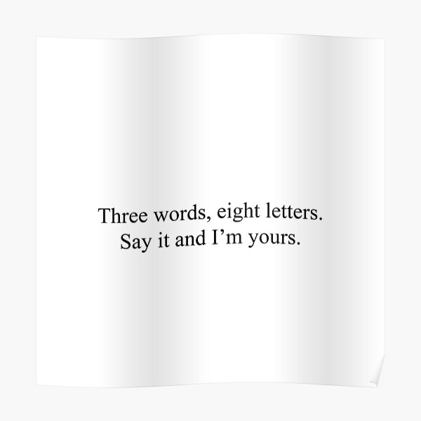 Three words, eight letters. Say it and I'm yours. Poster