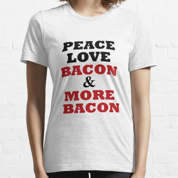 Peace Love Bacon and More Bacon Essential T-Shirt