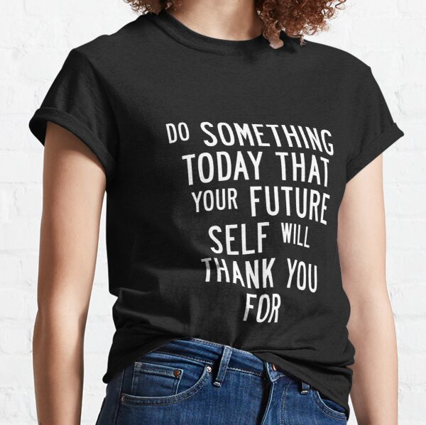 Do Something Today That Your Future Self Will Thank You For Classic T-Shirt