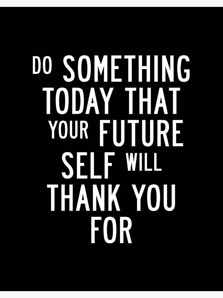 Do Something Today That Your Future Self Will Thank You For by MotivatedType