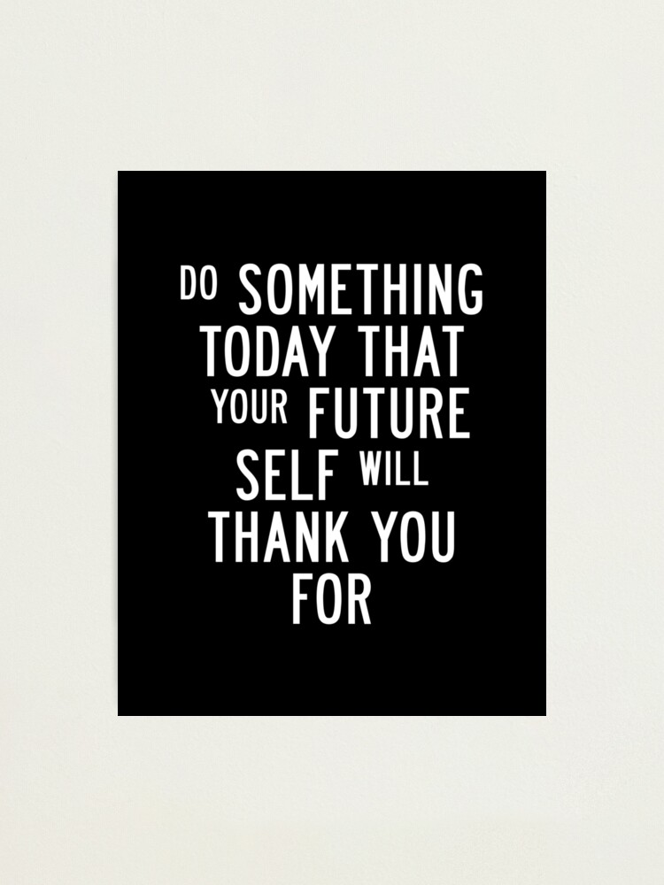 Alternate view of Do Something Today That Your Future Self Will Thank You For Photographic Print