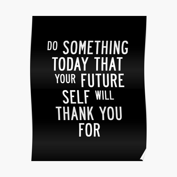 Do Something Today That Your Future Self Will Thank You For Poster