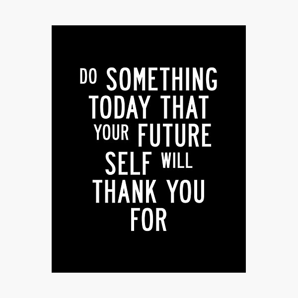 Do Something Today That Your Future Self Will Thank You For Photographic Print