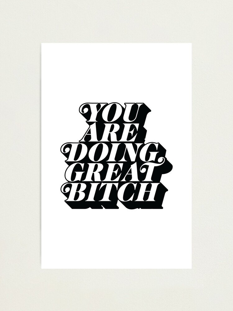 Alternate view of You Are Doing Great Bitch Photographic Print