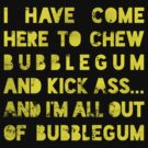 I have come here to chew bubblegum and kick ass... and I am all out of bubblegum by nametaken