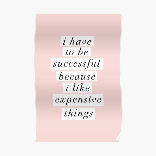 I Have to Be Successful Because I like Expensive Things Poster
