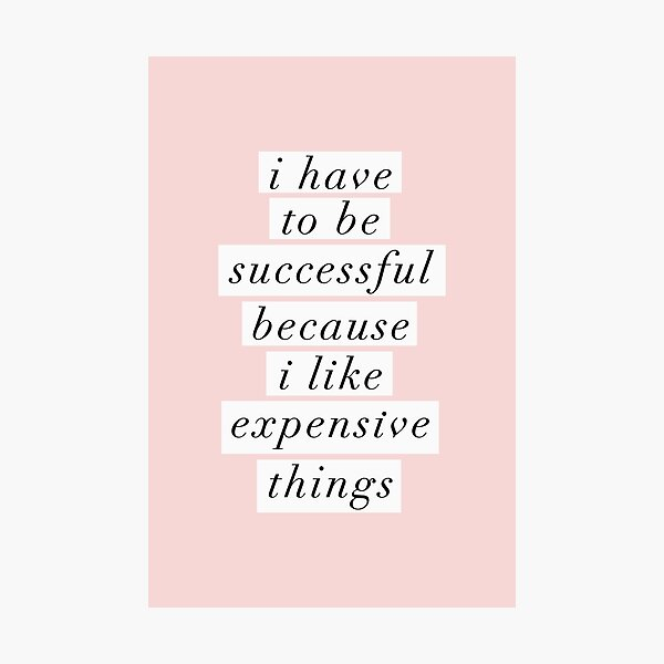 I Have to Be Successful Because I like Expensive Things Photographic Print