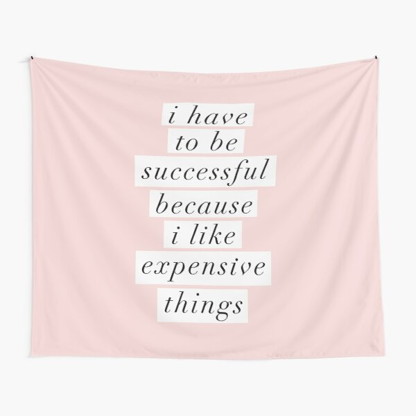 I Have to Be Successful Because I like Expensive Things Tapestry