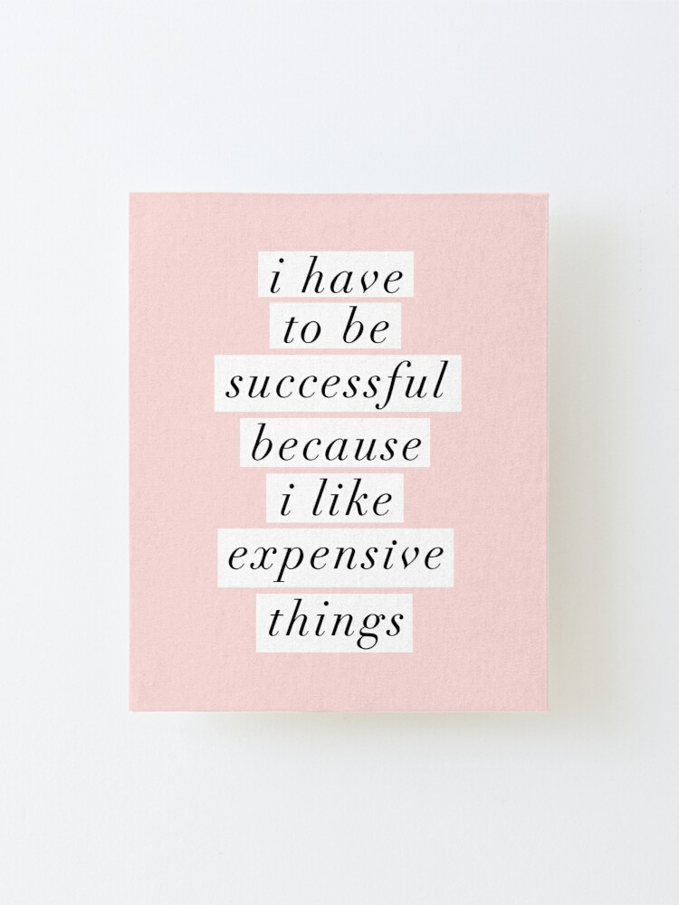 Alternate view of I Have to Be Successful Because I like Expensive Things Mounted Print