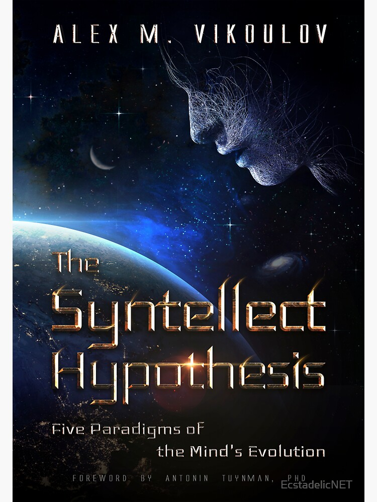 The Syntellect Hypothesis: Five Paradigms of the Mind's Evolution by Alex M. Vikoulov, 2019 edition by EcstadelicNET