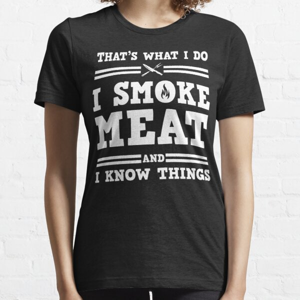 i smoke meat and i know things Essential T-Shirt