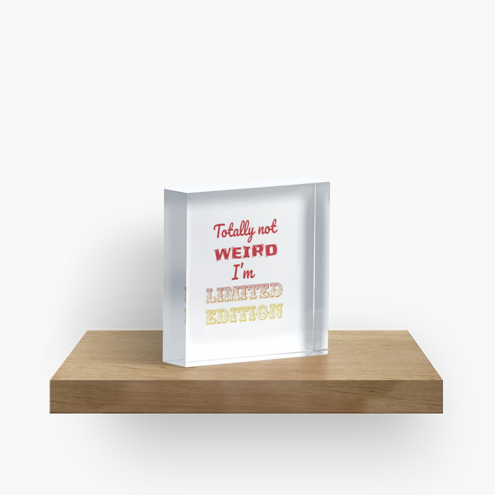 Totally not weird - I'm Limited Edtion Acrylic Block