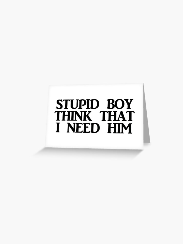 Stupid Boy Think That I Need Him Greeting Card By Sabrinagold Redbubble Nothing about you is attractive to me now blocking you, avoiding you actively right now (blocked) i don't need the dick, i need magic, i need money papi wanna like some sticky just like money. stupid boy think that i need him greeting card by sabrinagold redbubble