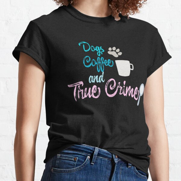 Dogs Coffee and True Crime Podcast Gift Classic T-Shirt