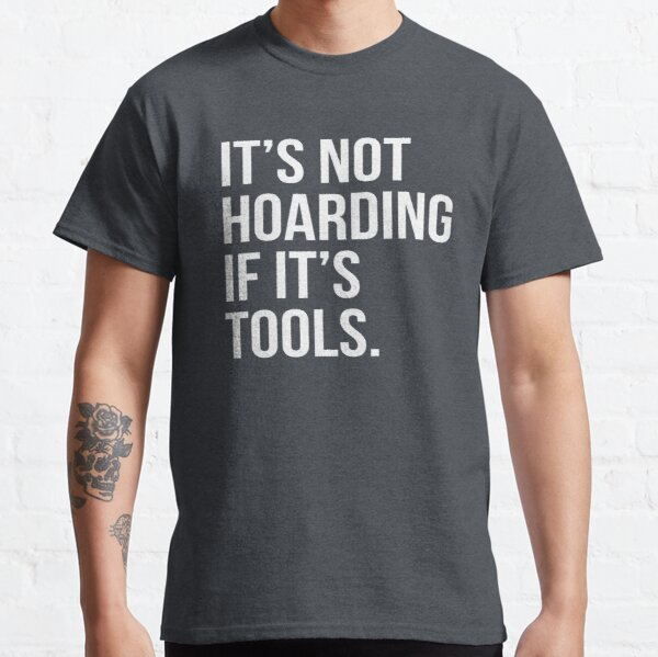It's Not Hoarding If It's Tools Classic T-Shirt