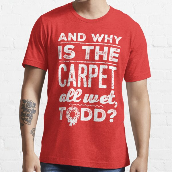 And Why is the Carpet All Wet, Todd? Essential T-Shirt