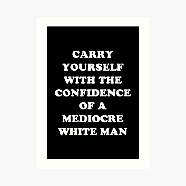 Carry Yourself With Confidence Mediocre White Man Art Print