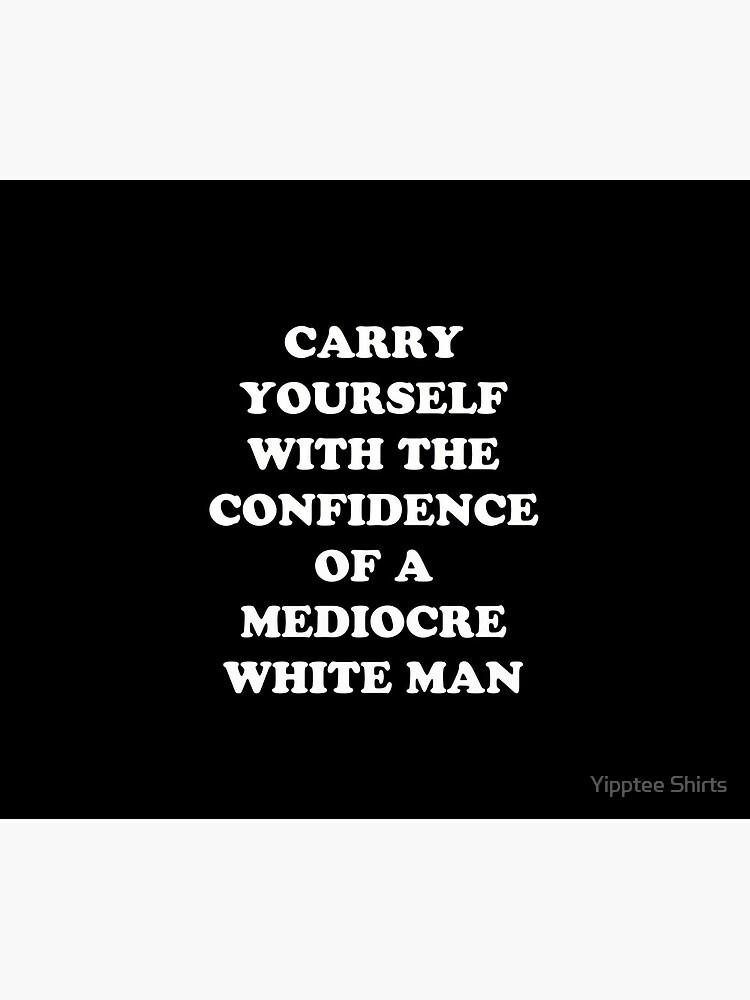 Carry Yourself With Confidence Mediocre White Man by dumbshirts