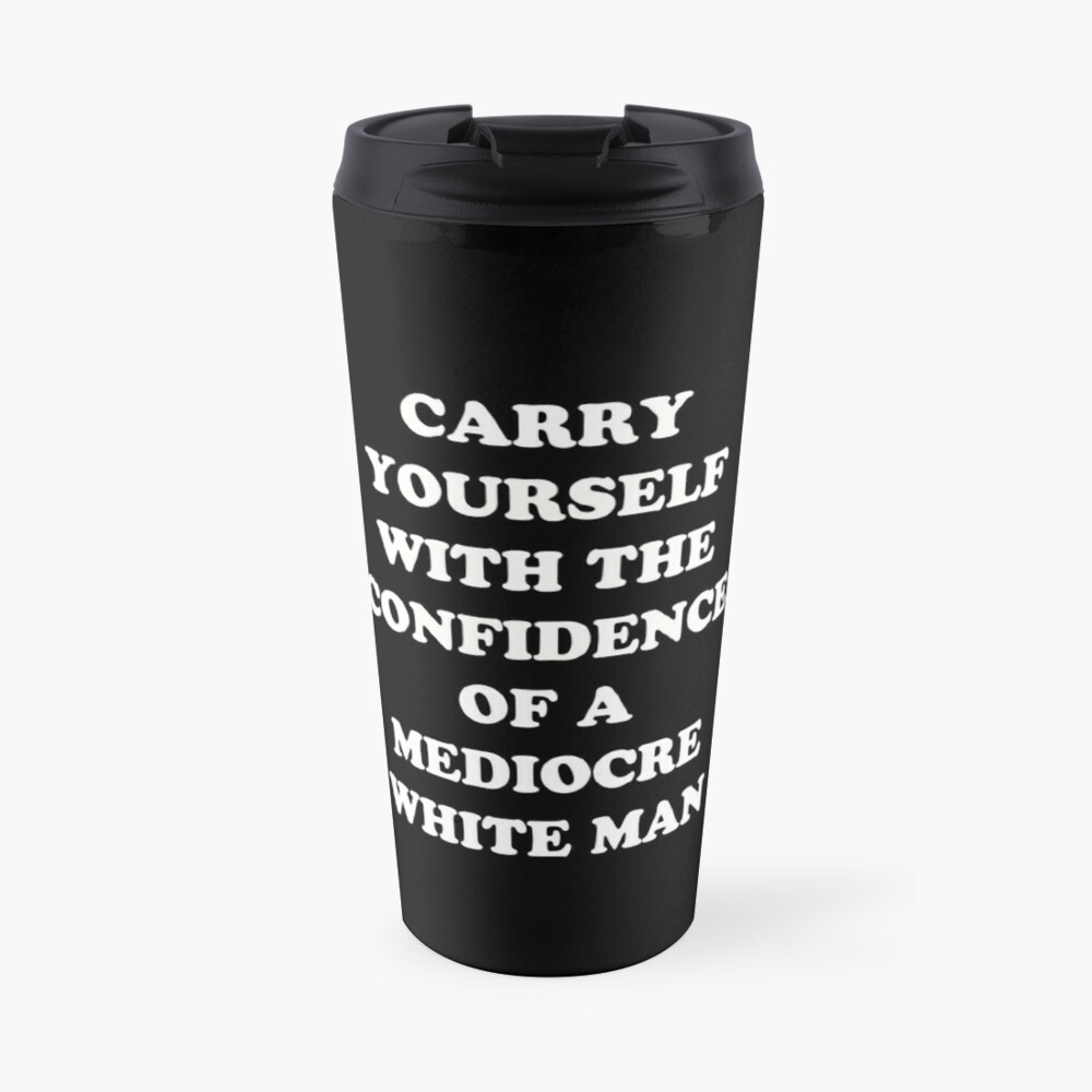 Carry Yourself With Confidence Mediocre White Man Travel Mug