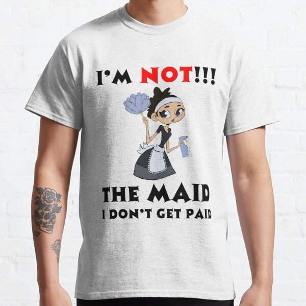 I'm NOT The Maid I DON'T Get Paid Design Classic T-Shirt