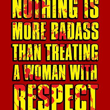 NOTHING IS MORE BADASS THAN TREATING A WOMAN WITH RESPECT by cadma