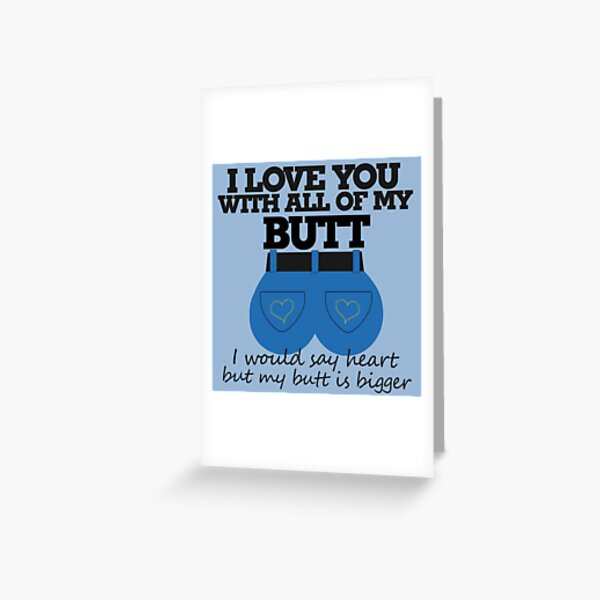 I love you with all of my butt Greeting Card