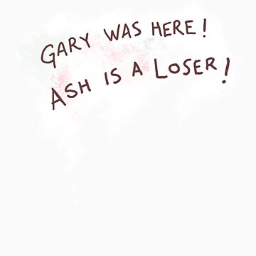 Gary was here. Ash is a Loser by Mikekevan
