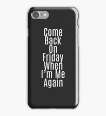 """""""Come Back on Friday When I'm Me Again"""" Quote iPhone Case/Skin"""