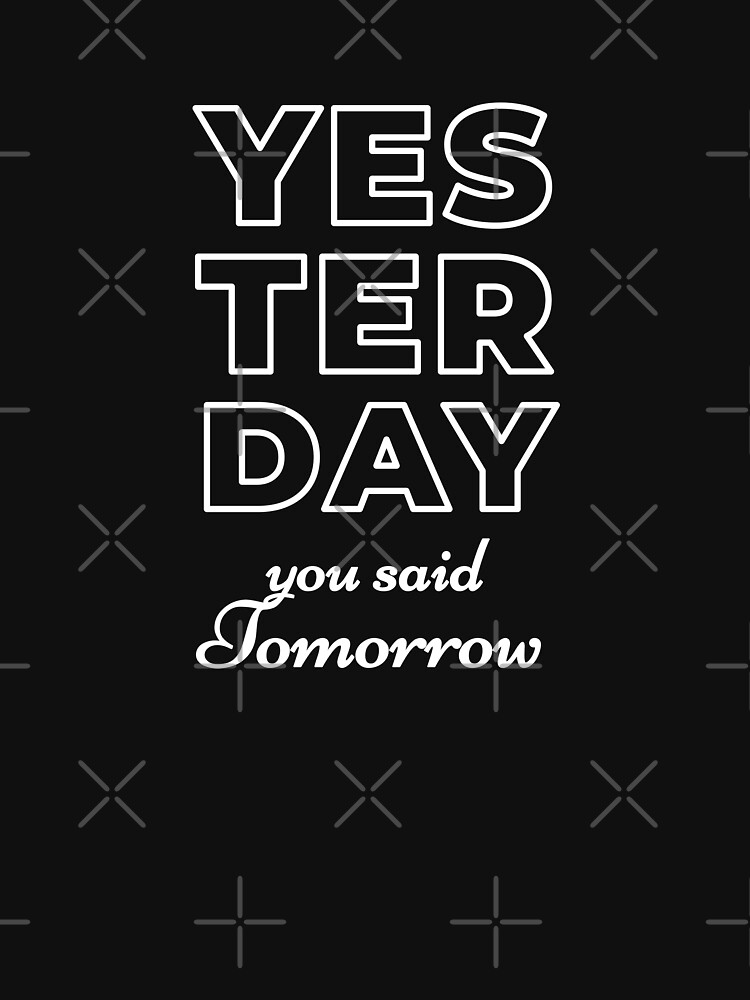 Yesterday You Said Tomorrow by inspire-gifts