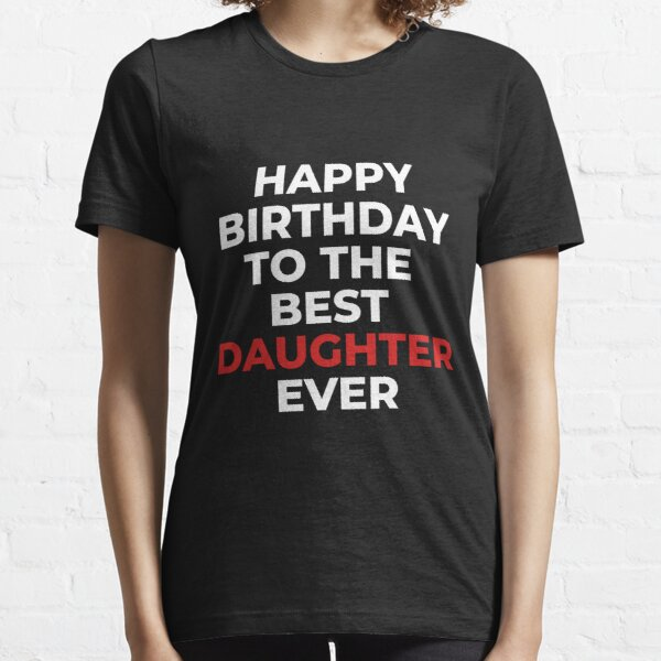Happy Birthday to the Best Daughter Ever  Essential T-Shirt