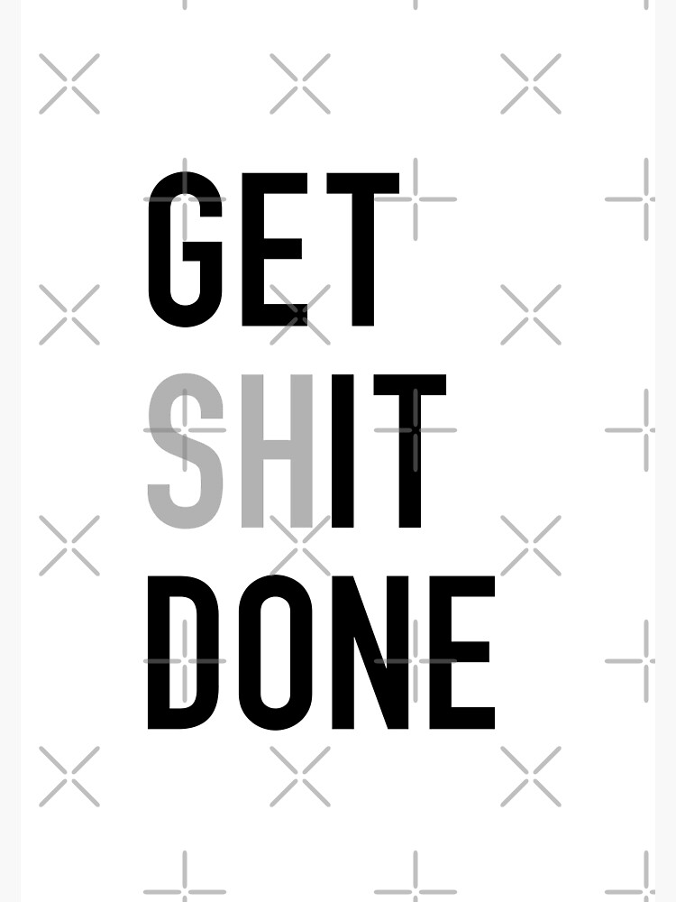 Get (Sh)It Done - Left Aligned Black Print Edition by zombieoummy