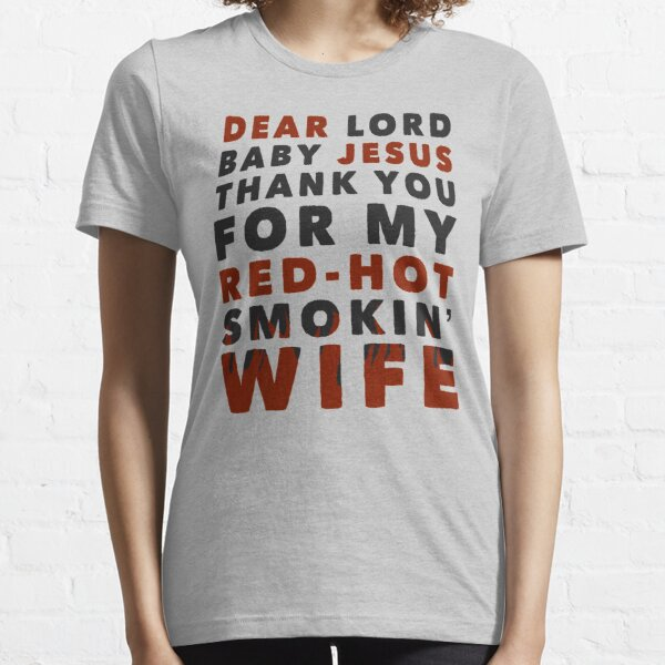 Dear Lord Baby Jesus Thank You For My Red-Hot Smokin' Wife Essential T-Shirt