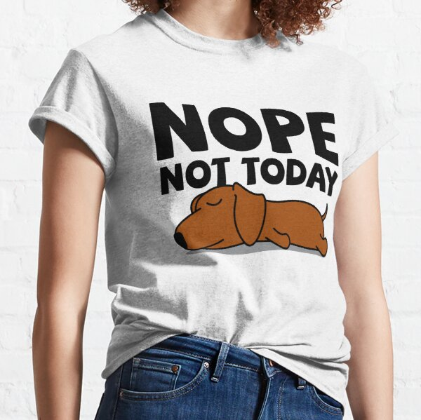 Lazy Dachshund Dog  - Nope Not Today Classic T-Shirt