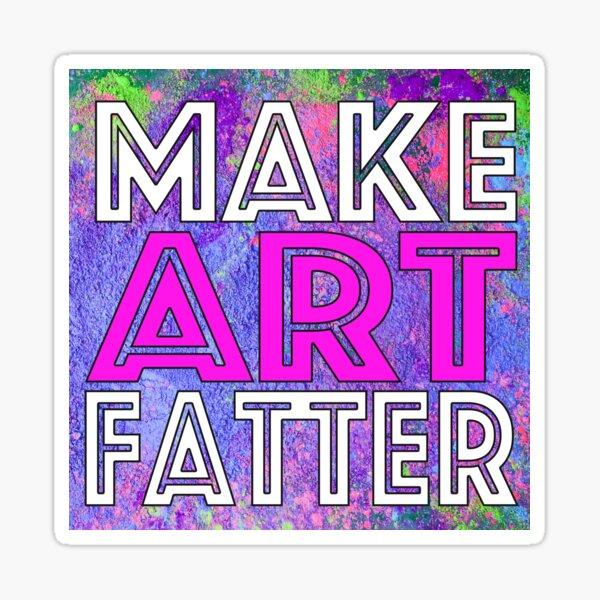 Make Art Fatter! Sticker