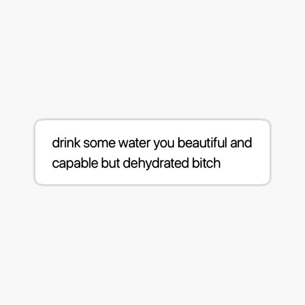 drink some water you beautiful and capable but dehydrated bitch Sticker