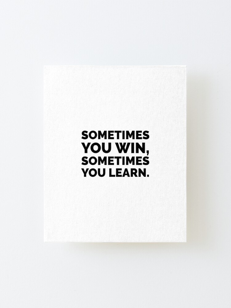Sometimes You Win Sometimes You Learn Motivational Quotes Mounted Print By Ideasforartists Redbubble