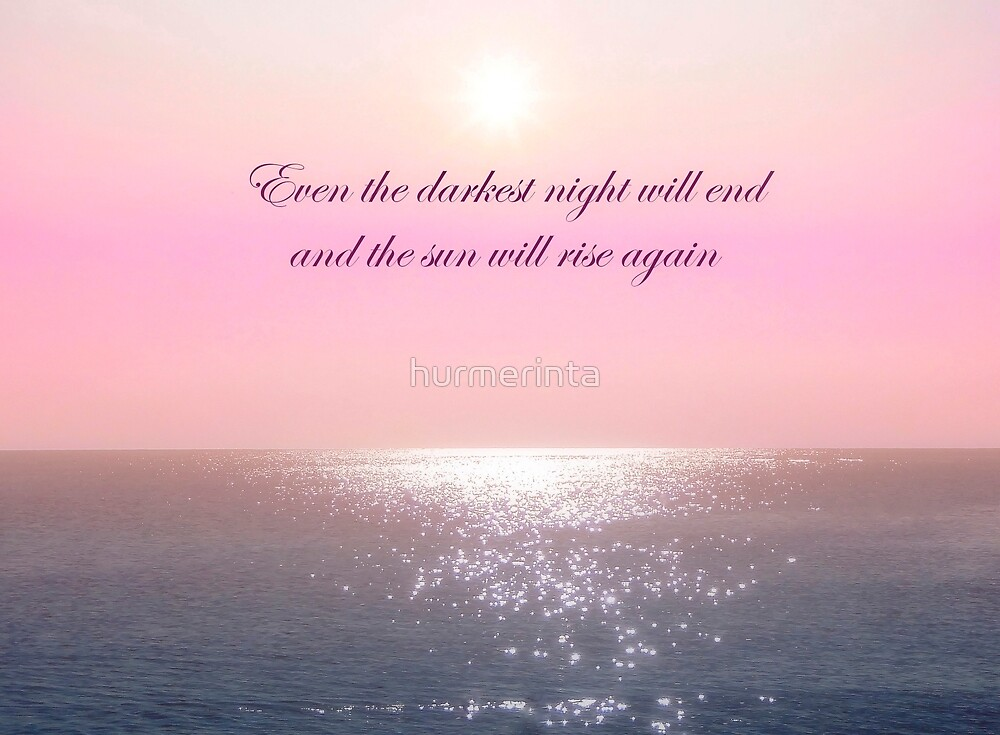 Even The Darkest Night Will End And The Sun Will Rise Again by hurmerinta