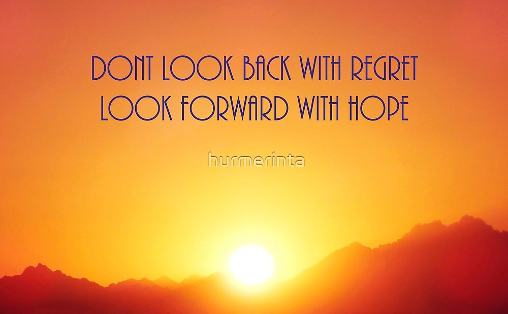 Dont Look Back With Regret Look Forward With Hope 2 by hurmerinta
