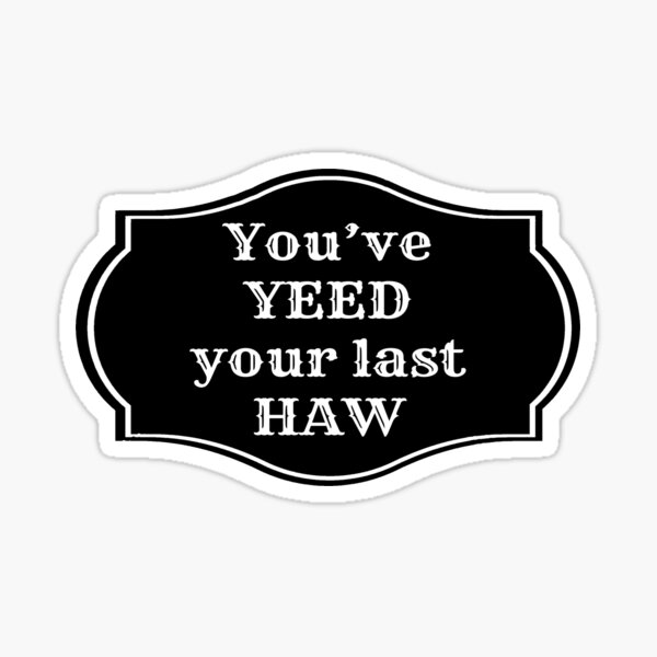 You've Yeed Your Last Haw Sticker