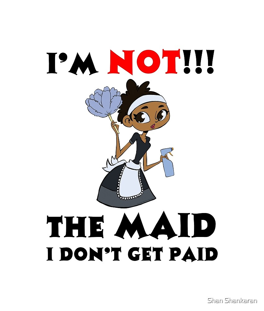 I'm NOT The Maid I DON'T Get Paid TWIN Design by Shan Shankaran