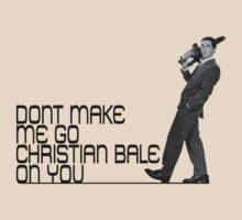 Don't make me go Christian Bale on you